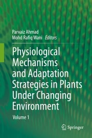Physiological Mechanisms and Adaptation Strategies in Plants Under Changing Environment - Volume 1 ebook by Parvaiz Ahmad,Mohd Rafiq Wani