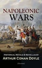 NAPOLEONIC WARS - Historical Novels & Novellas by Arthur Conan Doyle (Illustrated) - Historical Adventure Collection, Including 2 Novels & 19 Short Stories set in the Napoleonic Era ebook by Arthur Conan Doyle, William B. Wollen
