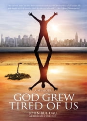 God Grew Tired of Us - The Heartbreaking, Inspiring Story of a Lost Boy of Sudan ebook by John Bul Dau,Michael S. Sweeney