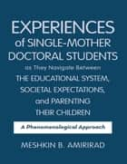 Experiences of Single - Mother Doctoral Students as They Navigate Between the Educational System, Societal Expectations, and Parenting Their Children: A Phenomenological Approach ebook by Meshkin B AmiriRad