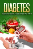Diabetes: Symptoms, Causes, Treatment and Prevention ebook by J.D. Rockefeller