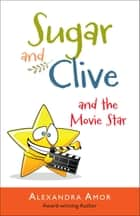 Sugar & Clive and the Movie Star ebook by Alexandra Amor