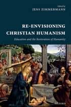 Re-Envisioning Christian Humanism - Education and the Restoration of Humanity ebook by Jens Zimmermann