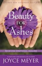 Beauty for Ashes - Receiving Emotional Healing ebook by Joyce Meyer