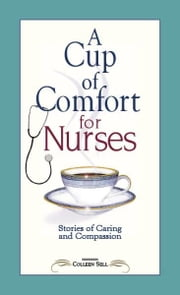 A Cup of Comfort for Nurses - Stories of Caring and Compassion ebook by Colleen Sell