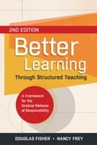Better Learning Through Structured Teaching - A Framework for the Gradual Release of Responsibility, 2 ebook by Douglas Fisher, Nancy Frey