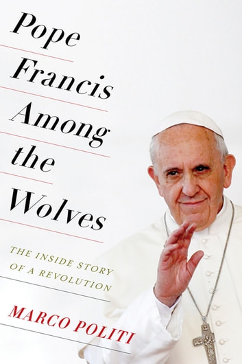 Pope Francis Among the Wolves - The Inside Story of a Revolution ebook by Marco Politi