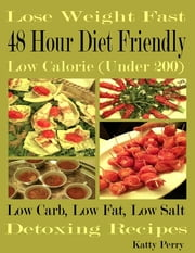 Lose Weight Fast: 48 Hour Diet Friendly: Low Calorie (Under 200): Low Carb Low Fat Low Sodium: Detoxing Recipes ebook by Katty Perry