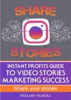 Instant Profits Guide to Video Stories Marketing Success ebook by Hillary Scholl