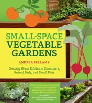 Small-Space Vegetable Gardens - Growing Great Edibles in Containers, Raised Beds, and Small Plots ebook by Andrea Bellamy