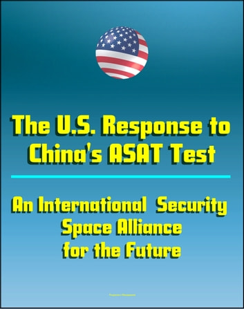 The U S  Response to China's ASAT Test: An International Security Space  Alliance for the Future, Anti-Satellite Capabilities and China's Space  Weapons
