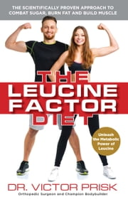 The Leucine Factor Diet - The Scientifically-Proven Approach to Combat Sugar, Burn Fat and Build Muscle ebook by Dr. Victor Prisk