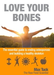 Love Your Bones - The essential guiding to ending osteoporosis and building a healthy skeleton ebook by Max Tuck