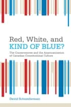 Red, White, and Kind of Blue? - The Conservatives and the Americanization of Canadian Constitutional Culture ebook by David Schneiderman