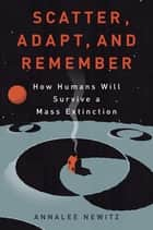 Scatter Adapt and Remember - How Humans Will Survive A Mass Extinction ebook by Annalee Newitz