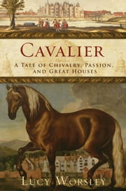 Cavalier - A Tale of Chivalry, Passion, and Great Houses ebook by Lucy Worsley