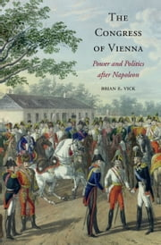 The Congress of Vienna - Power and Politics after Napoleon ebook by Brian E. Vick