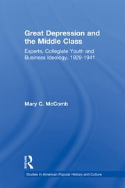 Great Depression and the Middle Class - Experts, Collegiate Youth and Business Ideology, 1929-1941 ebook by Mary C. McComb