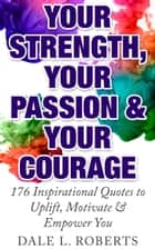 Your Strength, Your Passion & Your Courage: 176 Inspirational Quotes to Uplift, Motivate & Empower You ebook by Dale L. Roberts