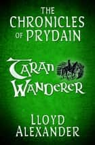 Taran Wanderer: The Chronicles of Prydain ebook by Lloyd Alexander