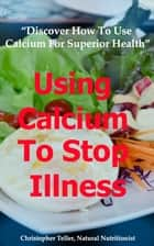 Using Calcium To Stop Illness: Discover How To Use Calcium for Superior Health ebook by Christopher Teller
