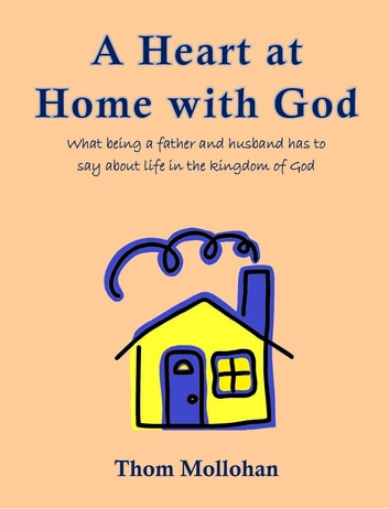 A Heart at Home with God - What being a father and husband has to say about life in the Kingdom of God ebook by Thom Mollohan
