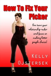 How To Fix Your Picker-fine tune your relationship radar and focus on making better people choices! ebook by Kelly Ojstersek