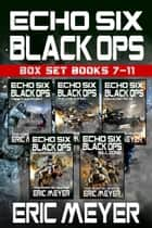 Echo Six: Black Ops - Box Set (Books 7-11) ebook by Eric Meyer