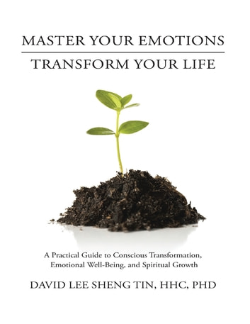 Master Your Emotions Transform Your Life: A Practical Guide to Conscious Transformation, Emotional Well-Being, and Spiritual Growth ebook by David Lee Sheng Tin, HHC, PhD