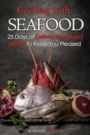 Cooking with Seafood: 25 Days of Delicious Seafood Dishes to Keep You Pleased ebook by Martha Stone