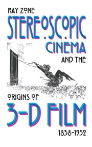 Stereoscopic Cinema and the Origins of 3-D Film, 1838-1952 ebook by Ray Zone