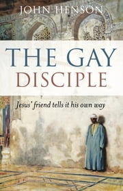 The Gay Disciple - Jesus' Friend Tells It His Own Way ebook by John Henson