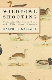 Wildfowl Shooting - Containing Chapters on: Swan and Wild Geese Shooting ebook by Ralph P. Gallwey