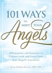 101 Ways to Meet Your Angels: Affirmations and Exercises to Connect With and Learn From Your Angelic Guardians ebook by Karen Paolino CHT ATP
