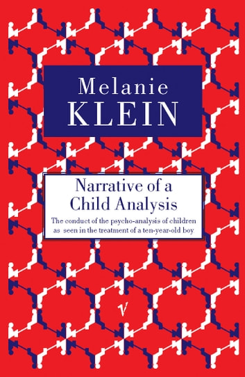 Narrative of a Child Analysis - The Conduct of the Psycho-analysis of Children as Seen in the Treatment of a Ten Year Old Boy ebook by Melanie Klein