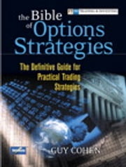 The Bible of Options Strategies: The Definitive Guide for Practical Trading Strategies - The Definitive Guide for Practical Trading Strategies ebook by Guy Cohen