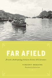 Far Afield - French Anthropology between Science and Literature ebook by Vincent Debaene,Justin Izzo