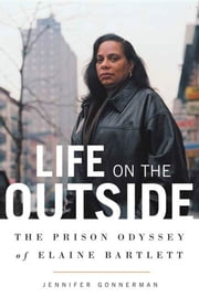 Life on the Outside - The Prison Odyssey of Elaine Bartlett ebook by Jennifer Gonnerman
