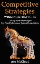 Competitive Strategy: Winning Strategies: The Top 100 Best Strategies For Peak Performance During Competitions ebook by Ace McCloud