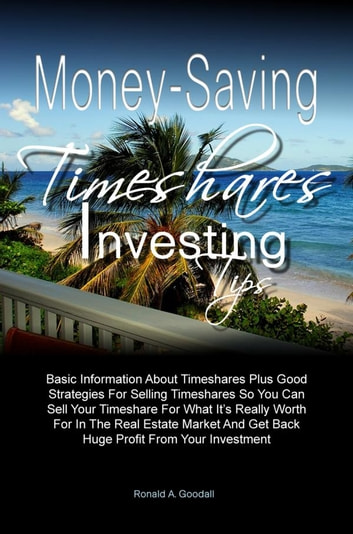 Money-Saving Timeshares Investing Tips - Basic Information About Timeshares Plus Good Strategies For Selling Timeshares So You Can Sell Your Timeshare For What It's Really Worth For In The Real Estate Market And Get Back Huge Profit From Your Investment ebook by Ronald A. Goodall