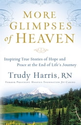 More Glimpses of Heaven: Inspiring True Stories of Hope and Peace at the End of Life's Journey - Inspiring True Stories of Hope and Peace at the End of Life's Journey ebook by Trudy RN Harris