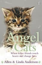 Angel Cats - When feline friends touch hearts and change lives eBook by Allen Anderson, Linda Anderson