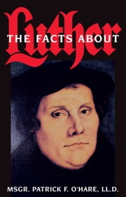 The Facts about Luther ebook by Patrick F. Rev. Msgr. O'Hare, LL., D.