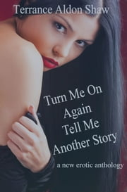 Turn Me On Again--Tell Me Another Story (A New Erotic Anthology) ebook by Terrance Aldon Shaw