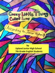 Crazy Little Thing Called Love (According to Junior Highers) ebook by Upland Junior HIgh School 7th Grade English Students