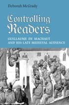 Controlling Readers - Guillaume de Machaut and His Late Medieval Audience ebook by Deborah L. McGrady