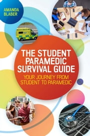 The Student Paramedic Survival Guide: Your Journey From Student To Paramedic ebook by Amanda Blaber,Stuart Powell