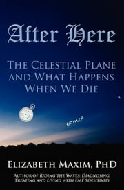 After Here: The Celestial Plane and What Happens When We Die ebook by Elizabeth Maxim