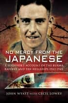 No Mercy from the Japanese - A Survivors Account of the Burma Railway and the Hellships, 1942–1945 ebook by Cecil Lowry, John Wyatt