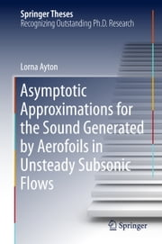 Asymptotic Approximations for the Sound Generated by Aerofoils in Unsteady Subsonic Flows ebook by Lorna Ayton
